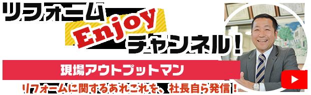 リフォームEnjoyチャンネル!現場アウトプットマン